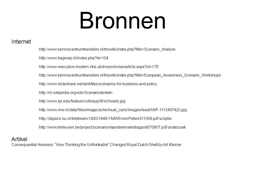 Bronnen http://www.kenniscentrumtransities.nl/tnowiki/index.php title=Scenario_Analyse http://www.bagroep.nl/index.php id=104 http://www.executive.modern.nhs.uk/inview/inviewarticle.aspx id=178 http://www.kenniscentrumtransities.nl/tnowiki/index.php title=European_Awareness_Scenario_Workshops http://www.slideshare.net/IanMiles/scenarios-for-business-and-policy http://nl.wikipedia.org/wiki/Scenariodenken http://www.rpi.edu/feature/colloquy09/schwartz.jpg http://www.rnw.nl/data/files/imagecache/must_carry/images/lead/ANP-11154974(2).jpg http://dspace.ou.nl/bitstream/1820/1846/1/MWErwinPeters311008.pdf scriptie http://www.tmleuven.be/project/scenariovlaanderen/eindrapport070807.pdf onderzoek Artikel Consequential Heresies: How Thinking the Unthinkable Changed Royal Dutch/Shell by Art Kleiner Internet