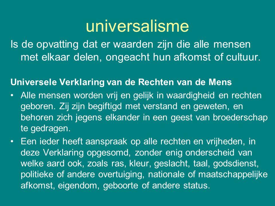 universalisme Is de opvatting dat er waarden zijn die alle mensen met elkaar delen, ongeacht hun afkomst of cultuur. Universele Verklaring van de Rech