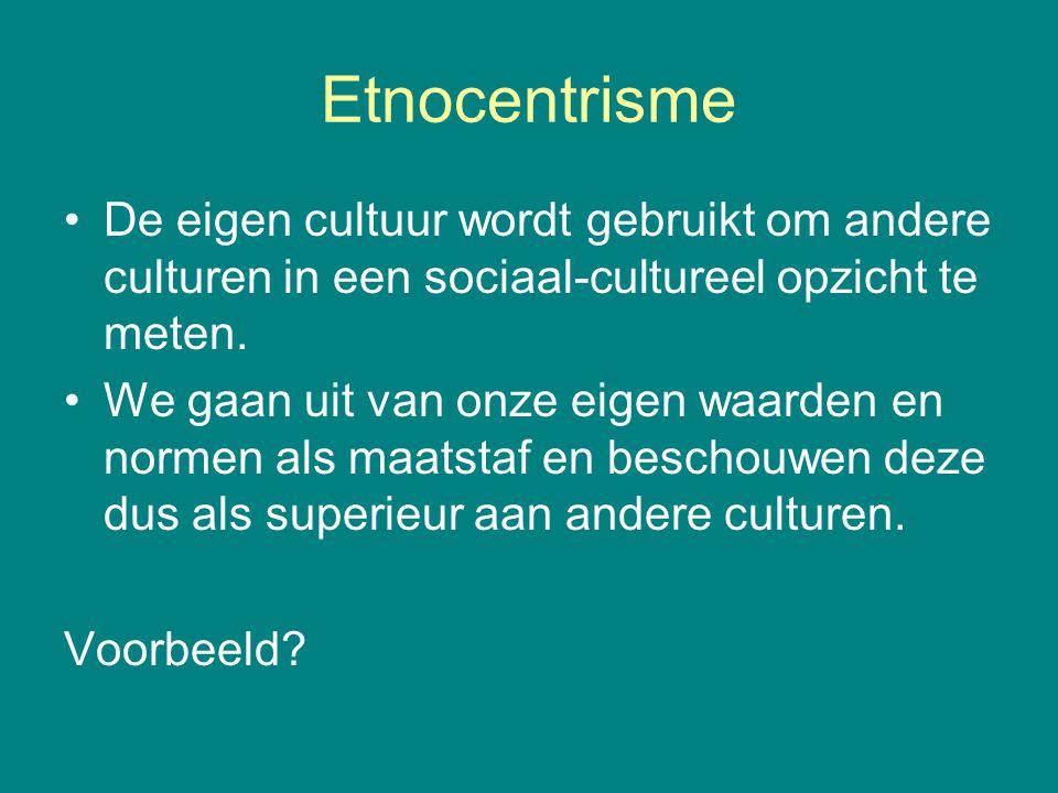 Etnocentrisme De eigen cultuur wordt gebruikt om andere culturen in een sociaal-cultureel opzicht te meten. We gaan uit van onze eigen waarden en norm