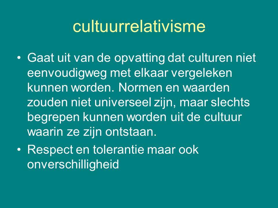 cultuurrelativisme Gaat uit van de opvatting dat culturen niet eenvoudigweg met elkaar vergeleken kunnen worden. Normen en waarden zouden niet univers