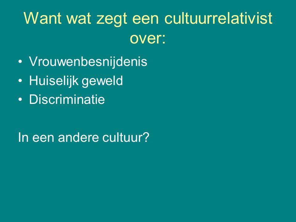 Want wat zegt een cultuurrelativist over: Vrouwenbesnijdenis Huiselijk geweld Discriminatie In een andere cultuur?