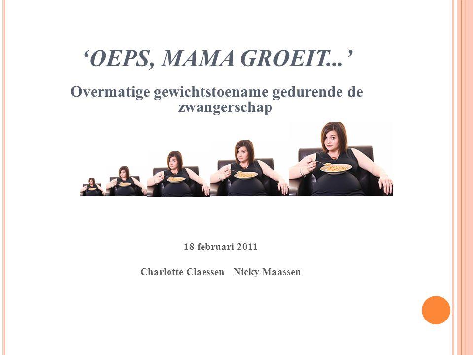 'OEPS, MAMA GROEIT...' Overmatige gewichtstoename gedurende de zwangerschap 18 februari 2011 Charlotte Claessen Nicky Maassen