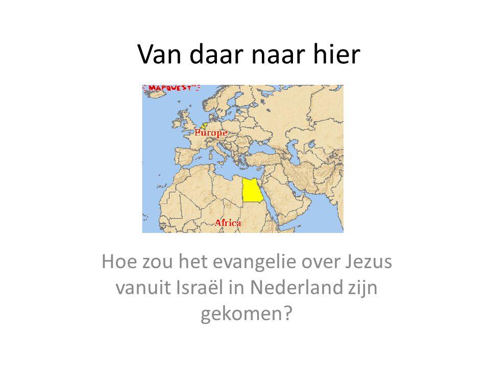 Van daar naar hier Hoe zou het evangelie over Jezus vanuit Israël in Nederland zijn gekomen?