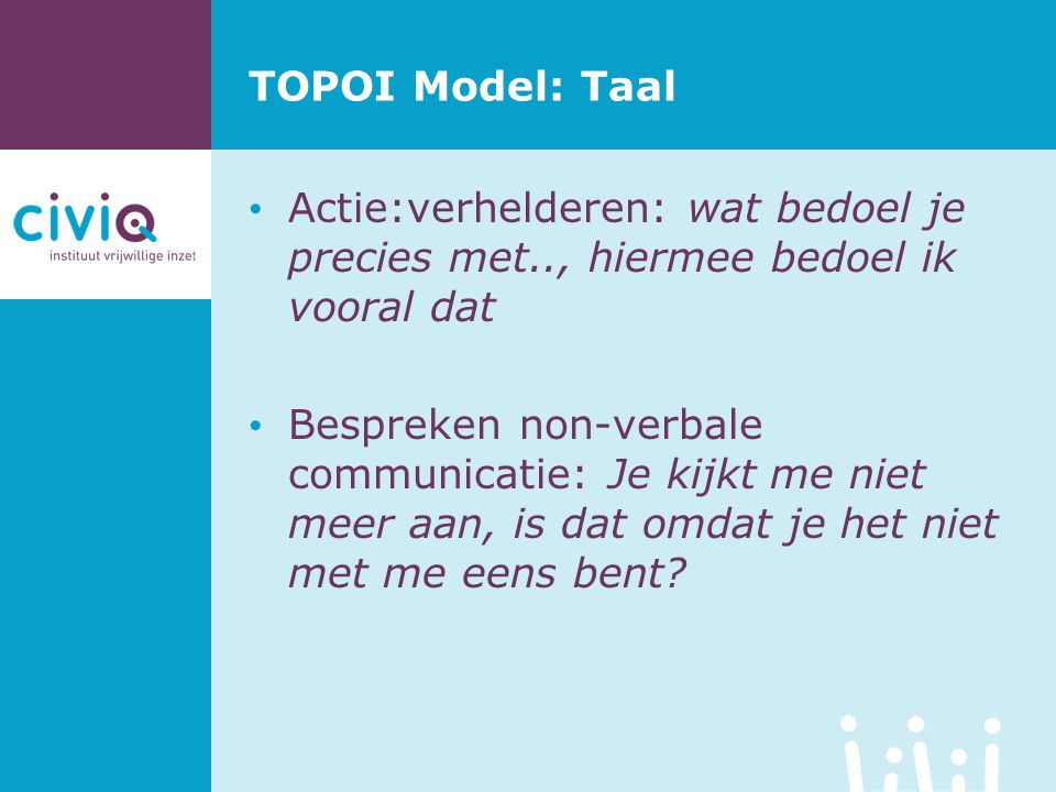 TOPOI Model: Taal Actie:verhelderen: wat bedoel je precies met.., hiermee bedoel ik vooral dat Bespreken non-verbale communicatie: Je kijkt me niet me