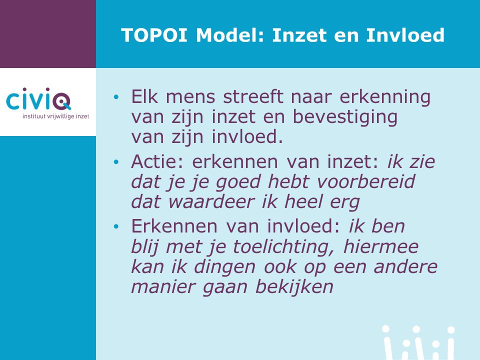 TOPOI Model: Inzet en Invloed Elk mens streeft naar erkenning van zijn inzet en bevestiging van zijn invloed. Actie: erkennen van inzet: ik zie dat je