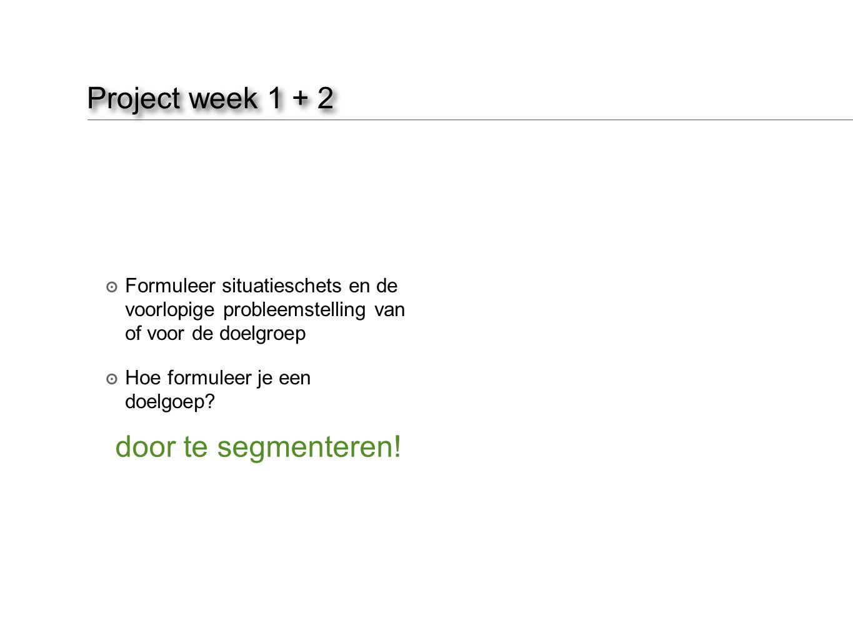 Project week 1 + 2 ๏ Formuleer situatieschets en de voorlopige probleemstelling van of voor de doelgroep ๏ Hoe formuleer je een doelgoep? door te segm