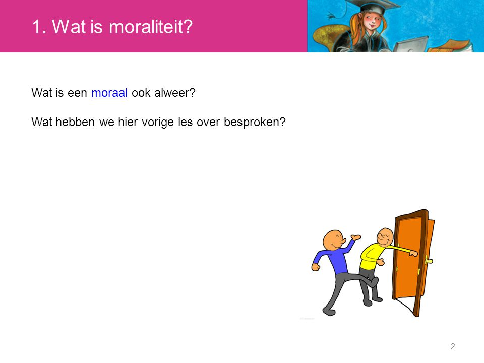 1. Wat is moraliteit? 2 Wat is een moraal ook alweer?moraal Wat hebben we hier vorige les over besproken?