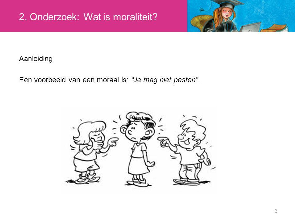 """3 Aanleiding Een voorbeeld van een moraal is: """"Je mag niet pesten"""". 2. Onderzoek: Wat is moraliteit?"""
