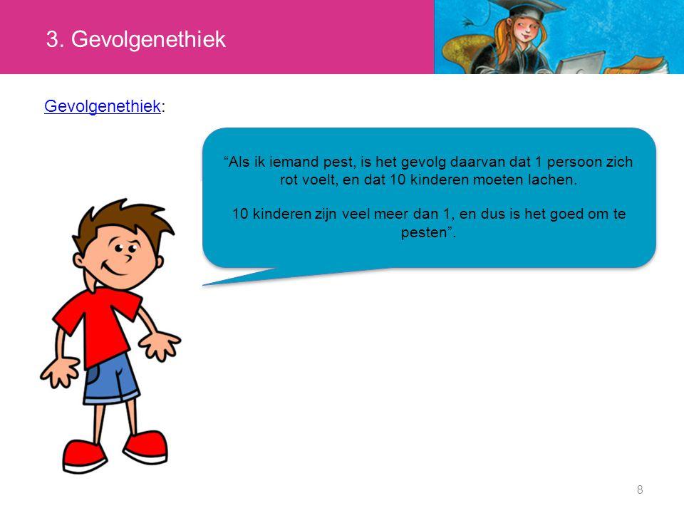 8 Gevolgenethiek Gevolgenethiek : Als ik iemand pest, is het gevolg daarvan dat 1 persoon zich rot voelt, en dat 10 kinderen moeten lachen.