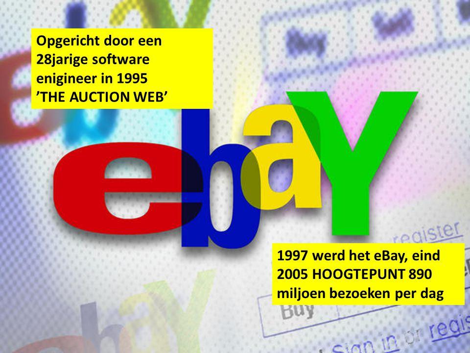 Opgericht door een 28jarige software enigineer in 1995 'THE AUCTION WEB' 1997 werd het eBay, eind 2005 HOOGTEPUNT 890 miljoen bezoeken per dag