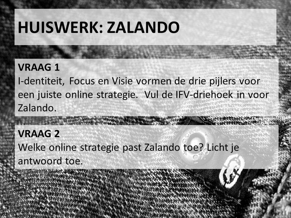 HUISWERK: ZALANDO VRAAG 1 I-dentiteit, Focus en Visie vormen de drie pijlers voor een juiste online strategie. Vul de IFV-driehoek in voor Zalando. VR