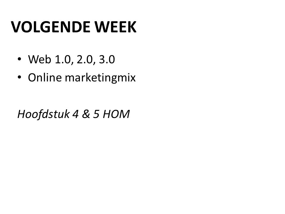 VOLGENDE WEEK Web 1.0, 2.0, 3.0 Online marketingmix Hoofdstuk 4 & 5 HOM