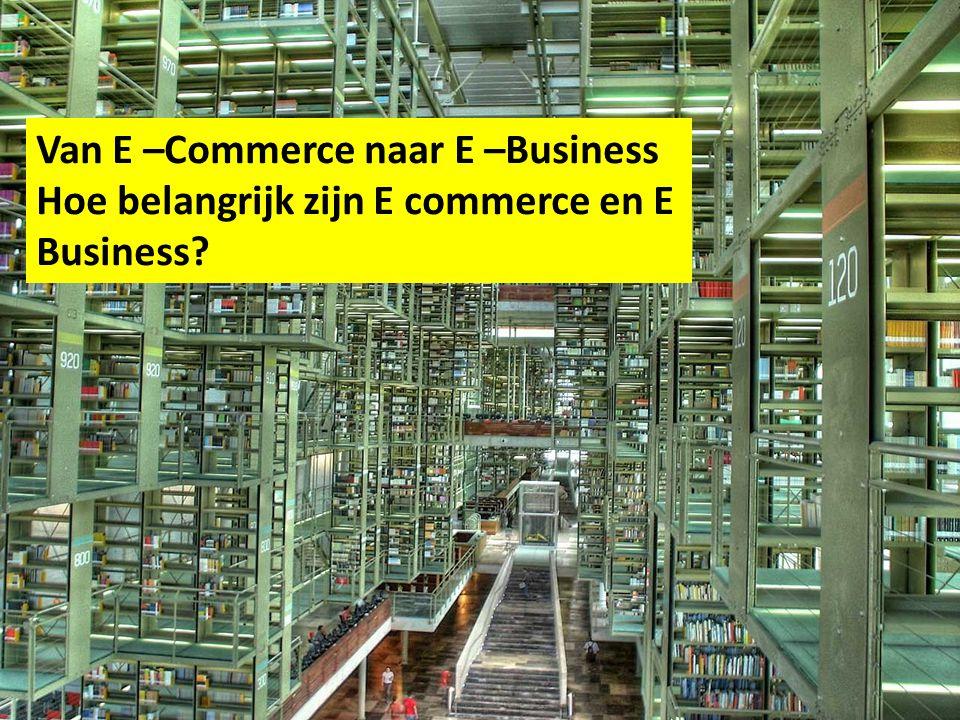 Van E –Commerce naar E –Business Hoe belangrijk zijn E commerce en E Business?