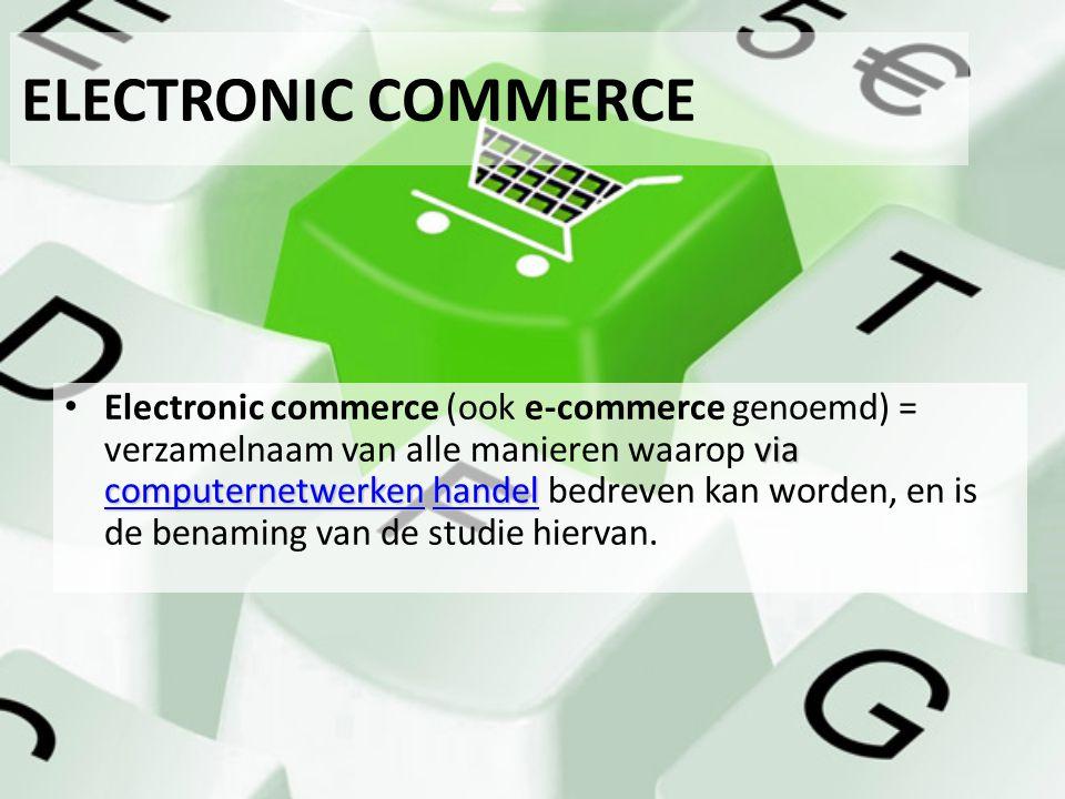 ELECTRONIC COMMERCE via computernetwerken handel Electronic commerce (ook e-commerce genoemd) = verzamelnaam van alle manieren waarop via computernetw