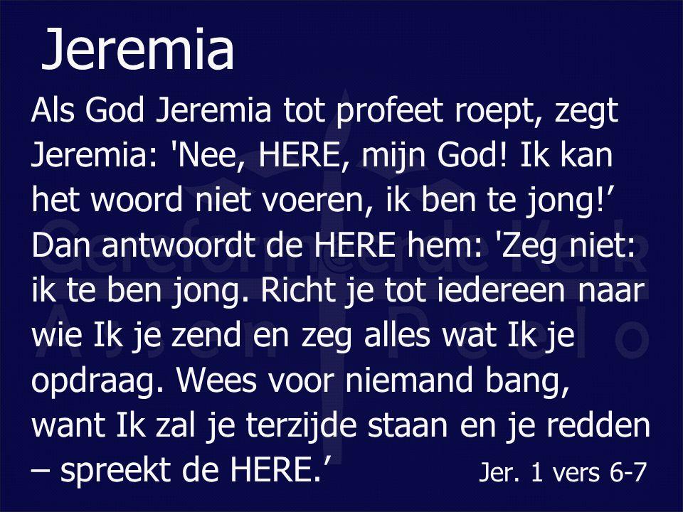 Als God Jeremia tot profeet roept, zegt Jeremia: 'Nee, HERE, mijn God! Ik kan het woord niet voeren, ik ben te jong!' Dan antwoordt de HERE hem: 'Zeg