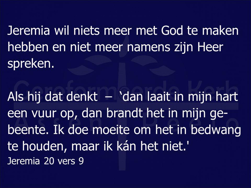 Jeremia wil niets meer met God te maken hebben en niet meer namens zijn Heer spreken. Als hij dat denkt – 'dan laait in mijn hart een vuur op, dan bra