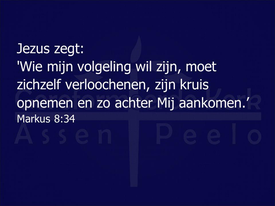 Jezus zegt: 'Wie mijn volgeling wil zijn, moet zichzelf verloochenen, zijn kruis opnemen en zo achter Mij aankomen.' Markus 8:34