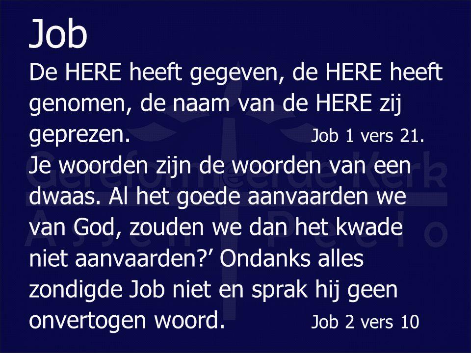De HERE heeft gegeven, de HERE heeft genomen, de naam van de HERE zij geprezen. Job 1 vers 21. Je woorden zijn de woorden van een dwaas. Al het goede