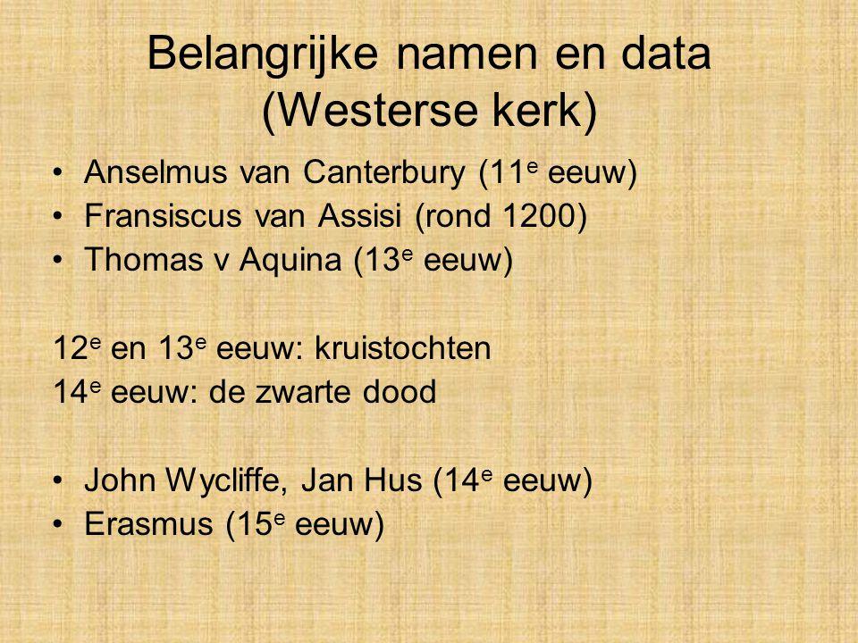 Belangrijke namen en data (Westerse kerk) Anselmus van Canterbury (11 e eeuw) Fransiscus van Assisi (rond 1200) Thomas v Aquina (13 e eeuw) 12 e en 13 e eeuw: kruistochten 14 e eeuw: de zwarte dood John Wycliffe, Jan Hus (14 e eeuw) Erasmus (15 e eeuw)