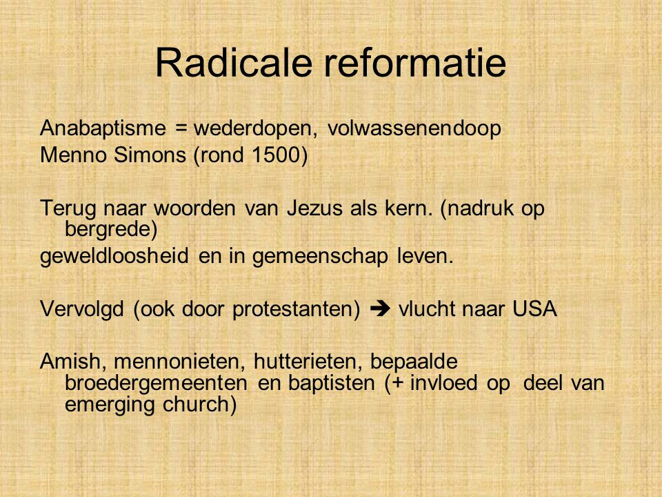 Radicale reformatie Anabaptisme = wederdopen, volwassenendoop Menno Simons (rond 1500) Terug naar woorden van Jezus als kern.