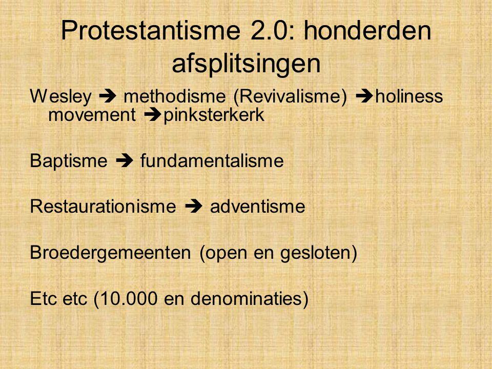 Protestantisme 2.0: honderden afsplitsingen Wesley  methodisme (Revivalisme)  holiness movement  pinksterkerk Baptisme  fundamentalisme Restaurationisme  adventisme Broedergemeenten (open en gesloten) Etc etc (10.000 en denominaties)