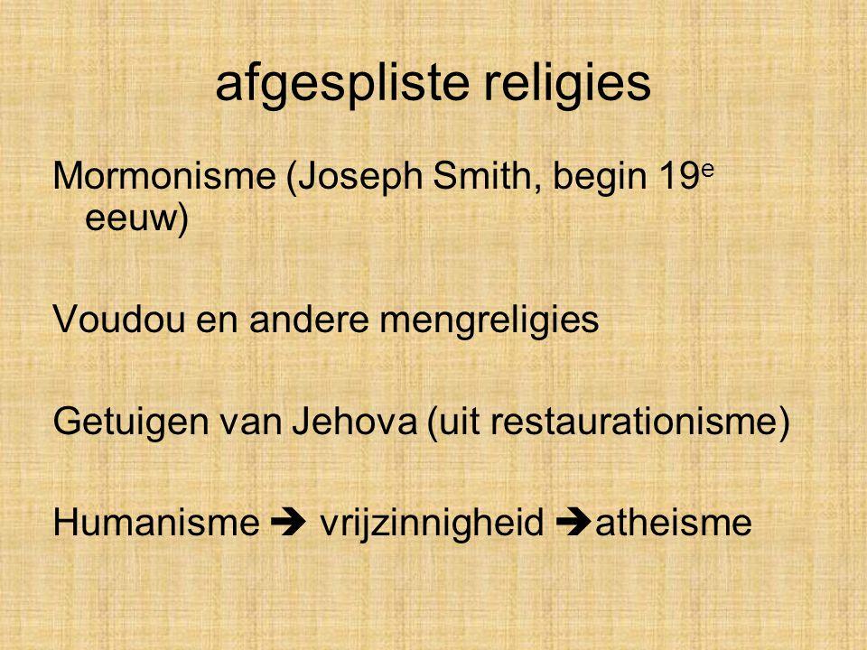 afgespliste religies Mormonisme (Joseph Smith, begin 19 e eeuw) Voudou en andere mengreligies Getuigen van Jehova (uit restaurationisme) Humanisme  vrijzinnigheid  atheisme