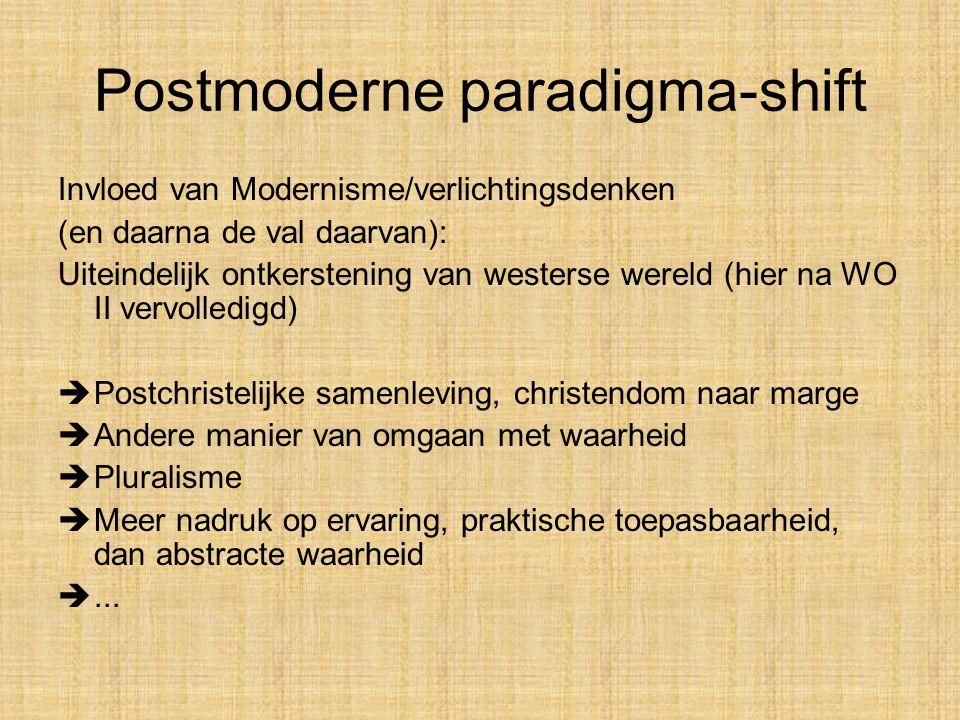 Postmoderne paradigma-shift Invloed van Modernisme/verlichtingsdenken (en daarna de val daarvan): Uiteindelijk ontkerstening van westerse wereld (hier na WO II vervolledigd)  Postchristelijke samenleving, christendom naar marge  Andere manier van omgaan met waarheid  Pluralisme  Meer nadruk op ervaring, praktische toepasbaarheid, dan abstracte waarheid ...