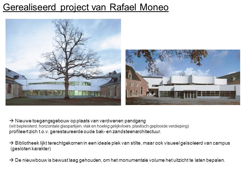 Gerealiseerd project van Rafael Moneo  Nieuwe toegangsgebouw op plaats van verdwenen pandgang (wit bepleisterd, horizontale glaspartijen, vlak en hoekig gelijkvloers, plastisch geplooide verdieping) profileert zich t.o.v.