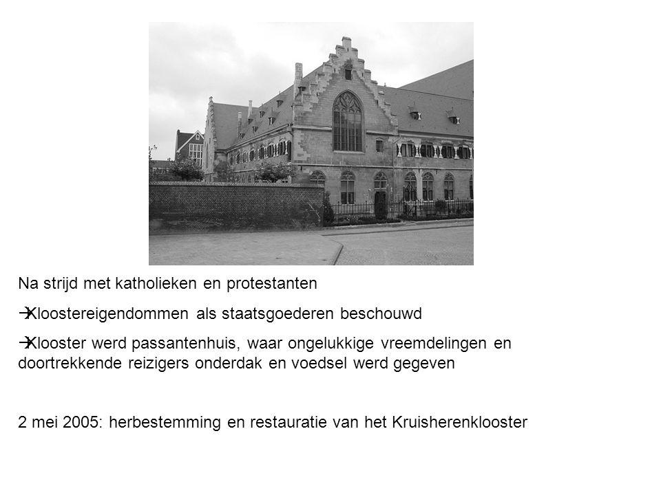 Na strijd met katholieken en protestanten  Kloostereigendommen als staatsgoederen beschouwd  Klooster werd passantenhuis, waar ongelukkige vreemdelingen en doortrekkende reizigers onderdak en voedsel werd gegeven 2 mei 2005: herbestemming en restauratie van het Kruisherenklooster