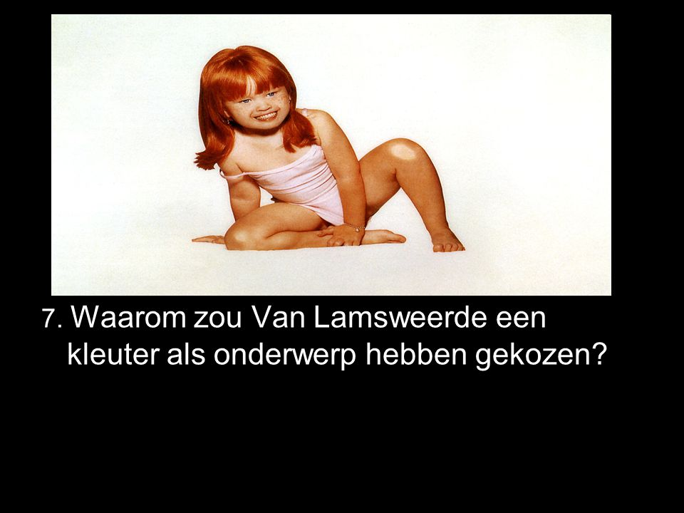 7. Waarom zou Van Lamsweerde een kleuter als onderwerp hebben gekozen