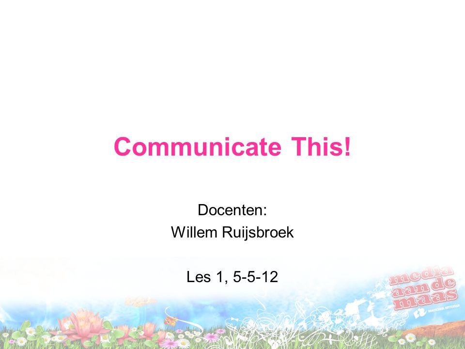 Communicate This! Docenten: Willem Ruijsbroek Les 1, 5-5-12