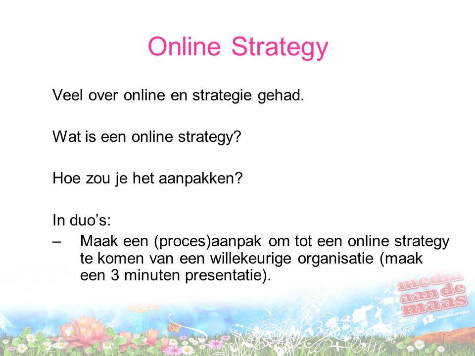 Online Strategy Veel over online en strategie gehad. Wat is een online strategy? Hoe zou je het aanpakken? In duo's: –Maak een (proces)aanpak om tot e