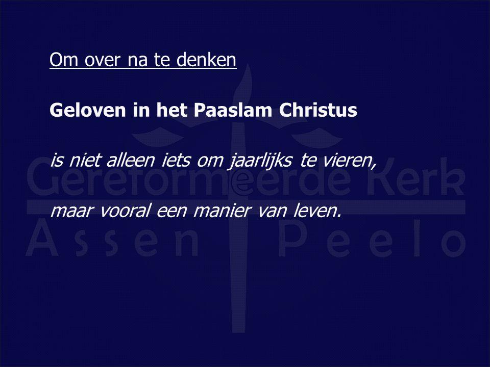 Om over na te denken Geloven in het Paaslam Christus is niet alleen iets om jaarlijks te vieren, maar vooral een manier van leven.