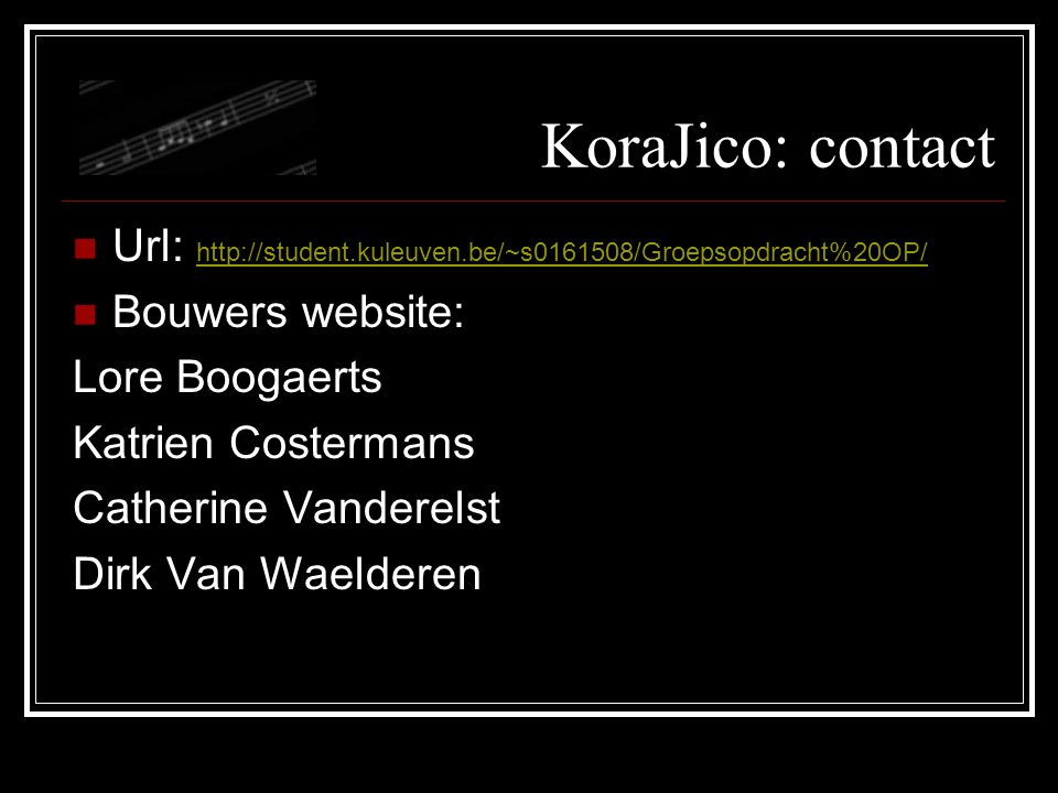 KoraJico: contact Url: http://student.kuleuven.be/~s0161508/Groepsopdracht%20OP/ http://student.kuleuven.be/~s0161508/Groepsopdracht%20OP/ Bouwers website: Lore Boogaerts Katrien Costermans Catherine Vanderelst Dirk Van Waelderen