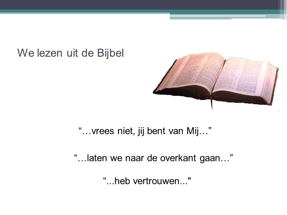 """We lezen uit de Bijbel """"…vrees niet, jij bent van Mij…"""" """"…laten we naar de overkant gaan…"""" """"...heb vertrouwen..."""