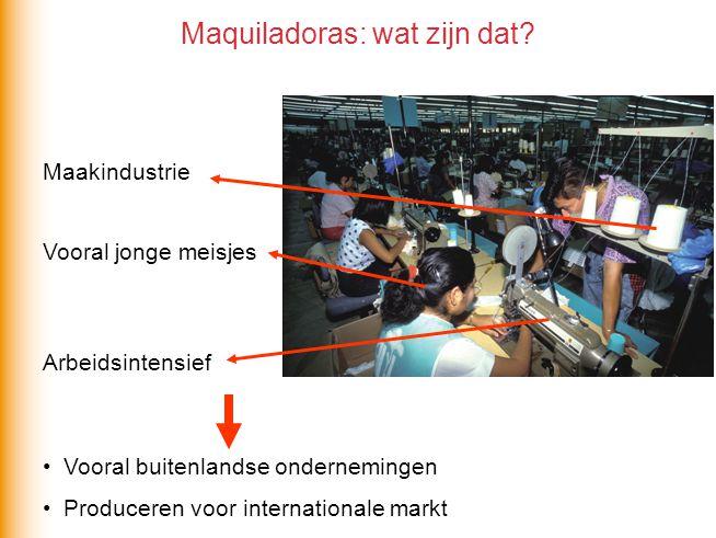 Maquiladoras: wat zijn dat? Arbeidsintensief Vooral jonge meisjes Maakindustrie Vooral buitenlandse ondernemingen Produceren voor internationale markt