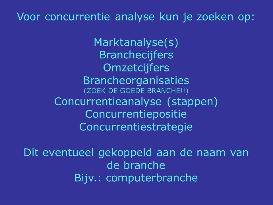 Voor concurrentie analyse kun je zoeken op: Marktanalyse(s) Branchecijfers Omzetcijfers Brancheorganisaties (ZOEK DE GOEDE BRANCHE!!) Concurrentieanal