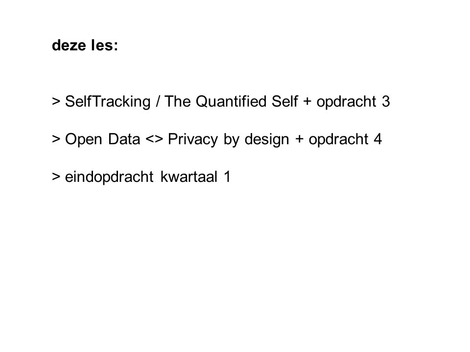 deze les: > SelfTracking / The Quantified Self + opdracht 3 > Open Data <> Privacy by design + opdracht 4 > eindopdracht kwartaal 1