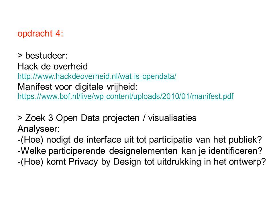 opdracht 4: > bestudeer: Hack de overheid http://www.hackdeoverheid.nl/wat-is-opendata/ Manifest voor digitale vrijheid: https://www.bof.nl/live/wp-content/uploads/2010/01/manifest.pdf > Zoek 3 Open Data projecten / visualisaties Analyseer: -(Hoe) nodigt de interface uit tot participatie van het publiek.