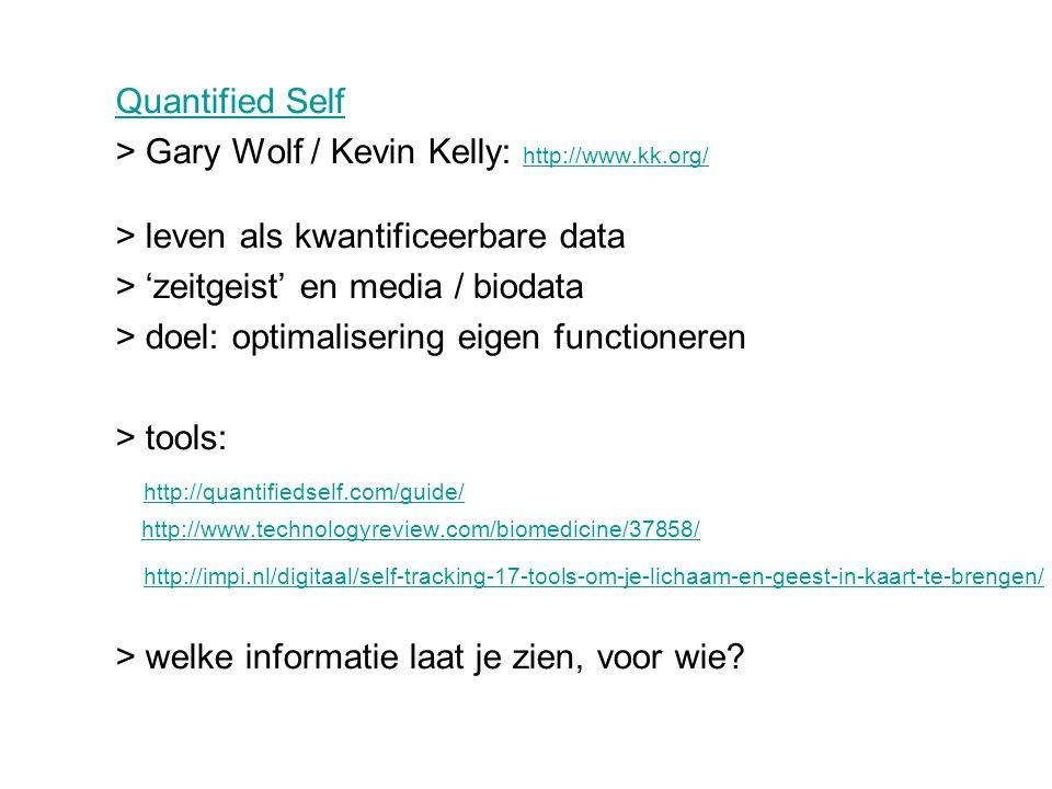 Quantified Self > Gary Wolf / Kevin Kelly: http://www.kk.org/ http://www.kk.org/ > leven als kwantificeerbare data > 'zeitgeist' en media / biodata > doel: optimalisering eigen functioneren > tools: http://quantifiedself.com/guide/ http://www.technologyreview.com/biomedicine/37858/ http://impi.nl/digitaal/self-tracking-17-tools-om-je-lichaam-en-geest-in-kaart-te-brengen/ > welke informatie laat je zien, voor wie