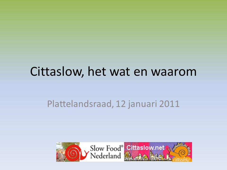 Slow voor een beter leven Cittaslow zoekt kleine gemeentes die nog steeds nieuwsgierig zijn naar het kenmerkende van vroeger, naar betrokkenheid Het gaat om de combinatie van voedsel, productie, cultuur, gezondheid, milieu, gebruiken, historie, natuur, etc.