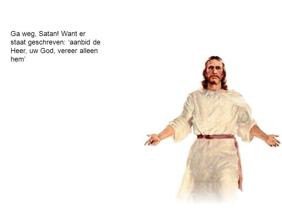 Ga weg, Satan! Want er staat geschreven: 'aanbid de Heer, uw God, vereer alleen hem'