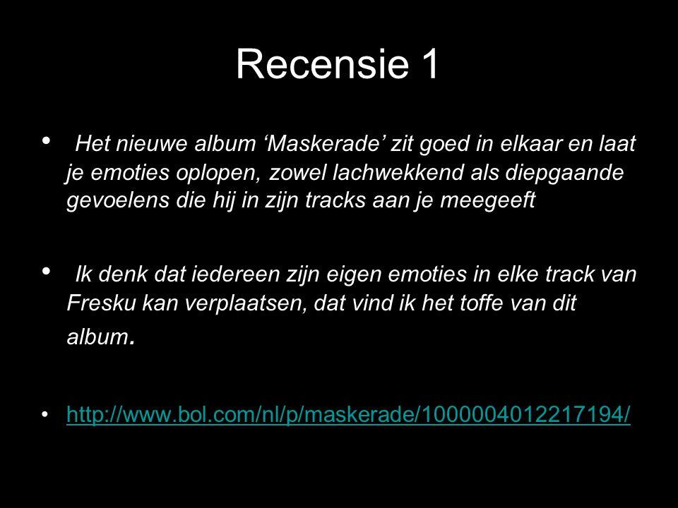 Recensie 1 Het nieuwe album 'Maskerade' zit goed in elkaar en laat je emoties oplopen, zowel lachwekkend als diepgaande gevoelens die hij in zijn tracks aan je meegeeft Ik denk dat iedereen zijn eigen emoties in elke track van Fresku kan verplaatsen, dat vind ik het toffe van dit album.