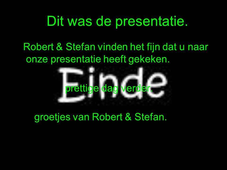 Dit was de presentatie. Robert & Stefan vinden het fijn dat u naar onze presentatie heeft gekeken.