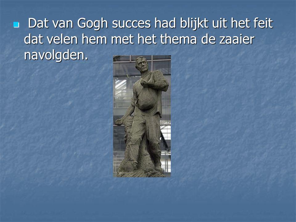 Dat van Gogh succes had blijkt uit het feit dat velen hem met het thema de zaaier navolgden. Dat van Gogh succes had blijkt uit het feit dat velen hem