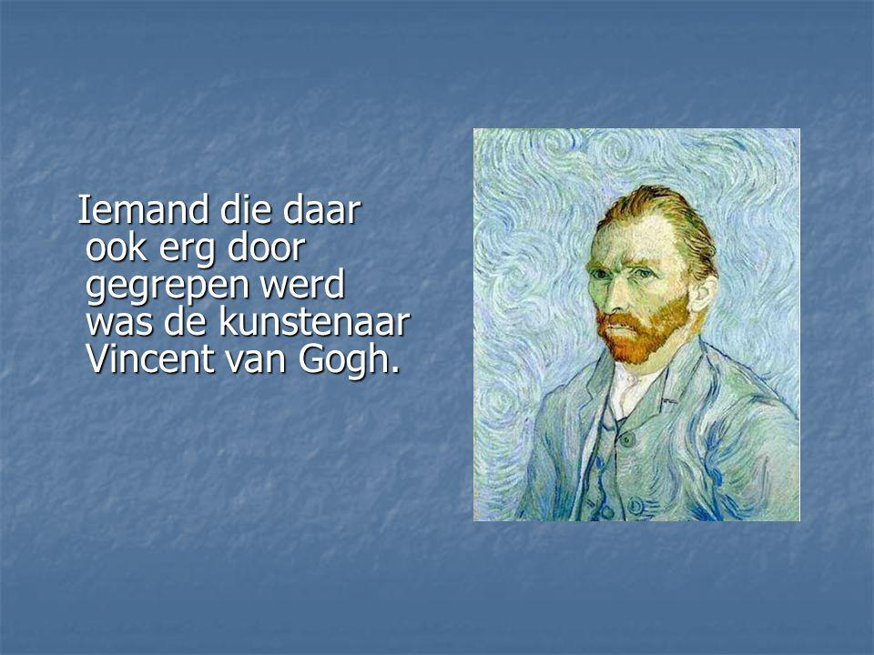 Iemand die daar ook erg door gegrepen werd was de kunstenaar Vincent van Gogh. Iemand die daar ook erg door gegrepen werd was de kunstenaar Vincent va