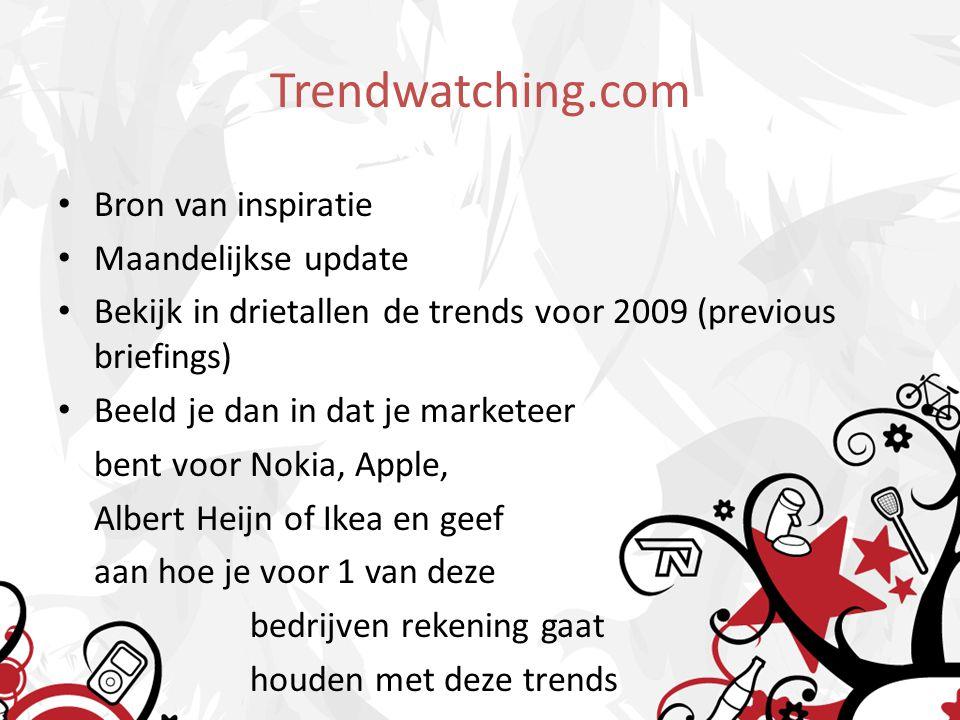 Trendwatching.com Bron van inspiratie Maandelijkse update Bekijk in drietallen de trends voor 2009 (previous briefings) Beeld je dan in dat je marketeer bent voor Nokia, Apple, Albert Heijn of Ikea en geef aan hoe je voor 1 van deze bedrijven rekening gaat houden met deze trends