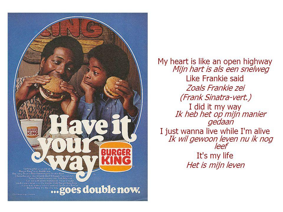 My heart is like an open highway Mijn hart is als een snelweg Like Frankie said Zoals Frankie zei (Frank Sinatra-vert.) I did it my way Ik heb het op