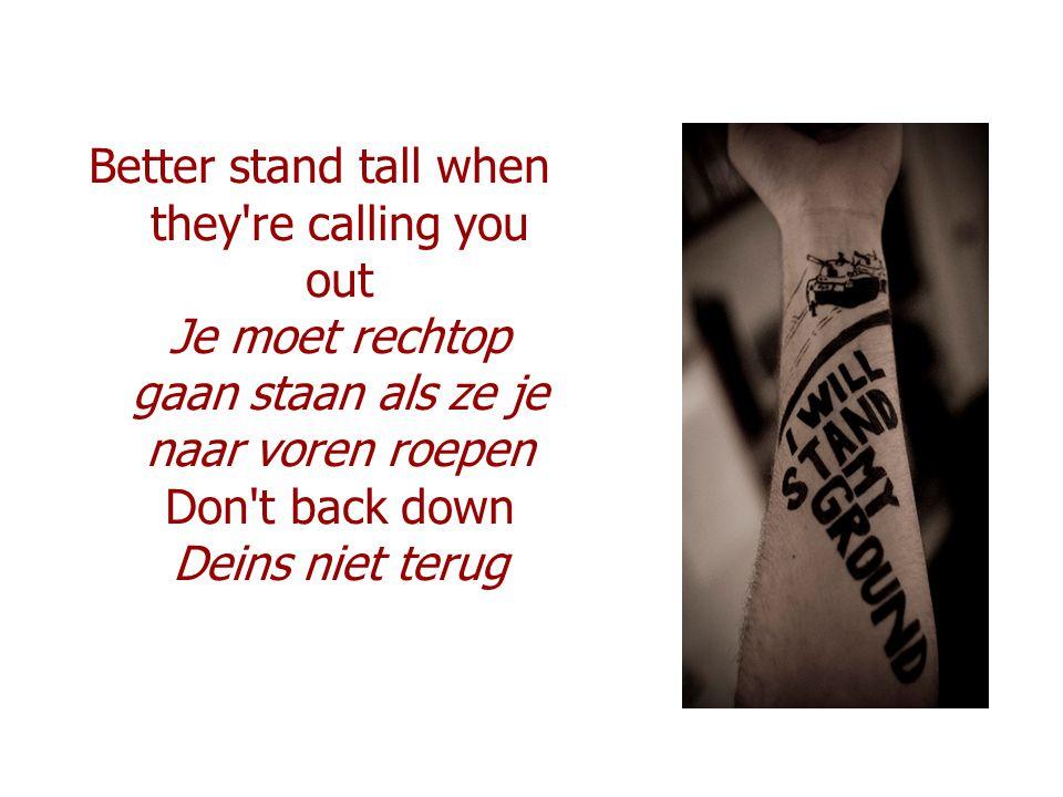 Better stand tall when they're calling you out Je moet rechtop gaan staan als ze je naar voren roepen Don't back down Deins niet terug