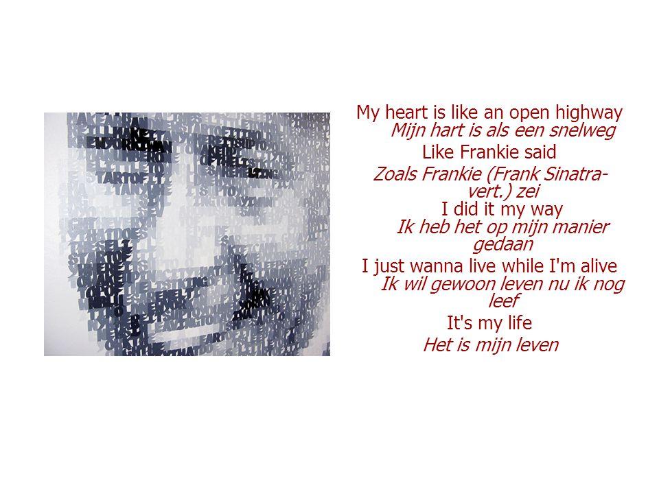 My heart is like an open highway Mijn hart is als een snelweg Like Frankie said Zoals Frankie (Frank Sinatra- vert.) zei I did it my way Ik heb het op